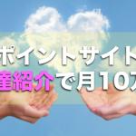 ポイントサイトの友達紹介で月10万!2つの報酬体系とサイトを選ぶ3つのコツ